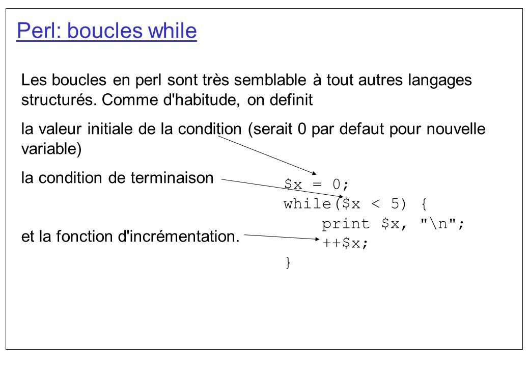 Perl: boucles while Les boucles en perl sont très semblable à tout autres langages structurés. Comme d habitude, on definit.