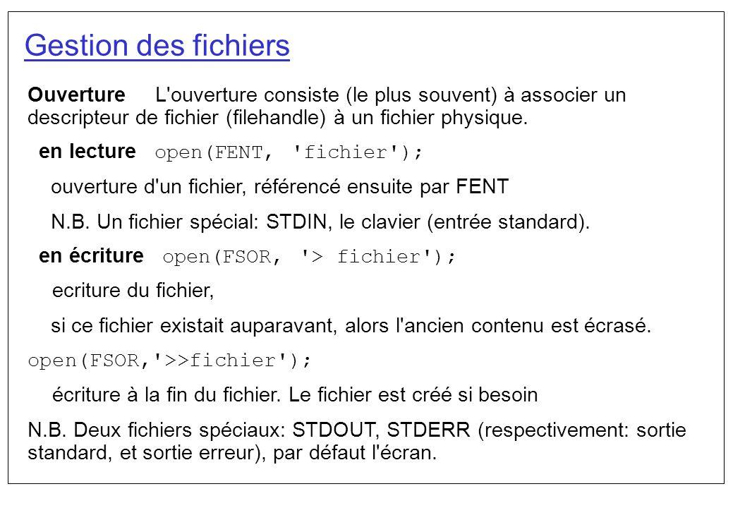 Gestion des fichiers Ouverture L ouverture consiste (le plus souvent) à associer un descripteur de fichier (filehandle) à un fichier physique.