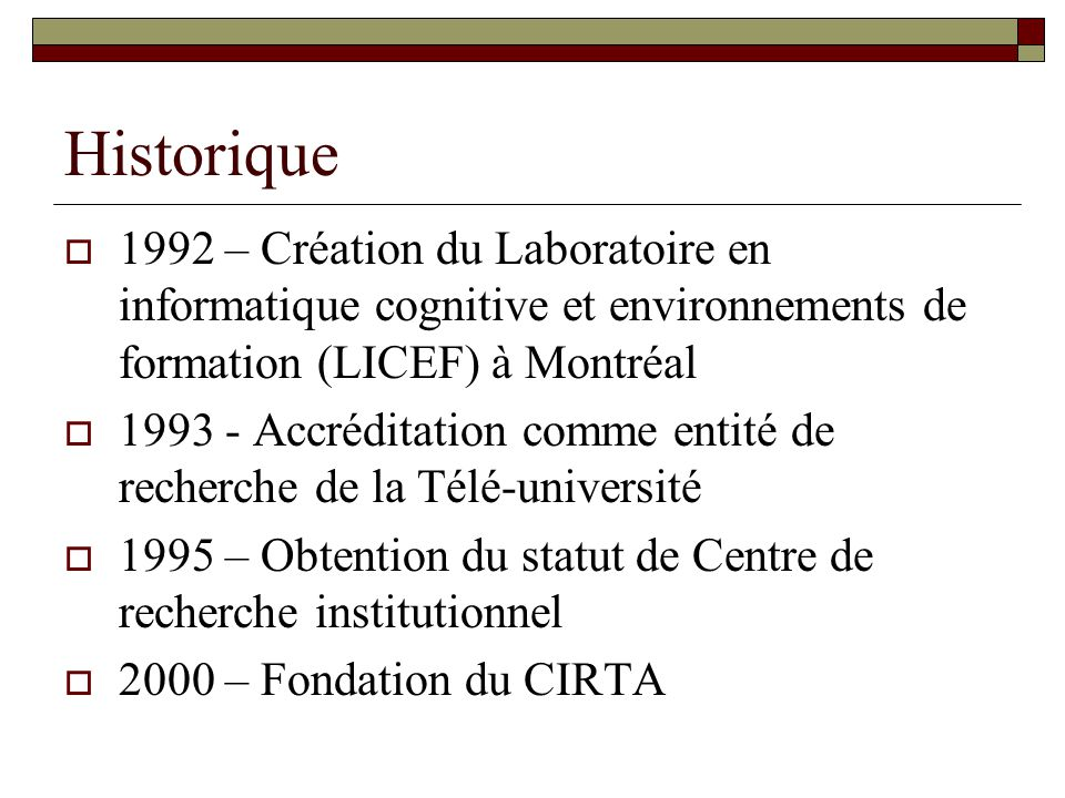 Historique 1992 – Création du Laboratoire en informatique cognitive et environnements de formation (LICEF) à Montréal.
