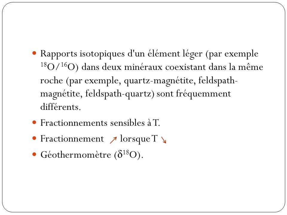 Rapports isotopiques d un élément léger (par exemple 18O/16O) dans deux minéraux coexistant dans la même roche (par exemple, quartz-magnétite, feldspath- magnétite, feldspath-quartz) sont fréquemment différents.