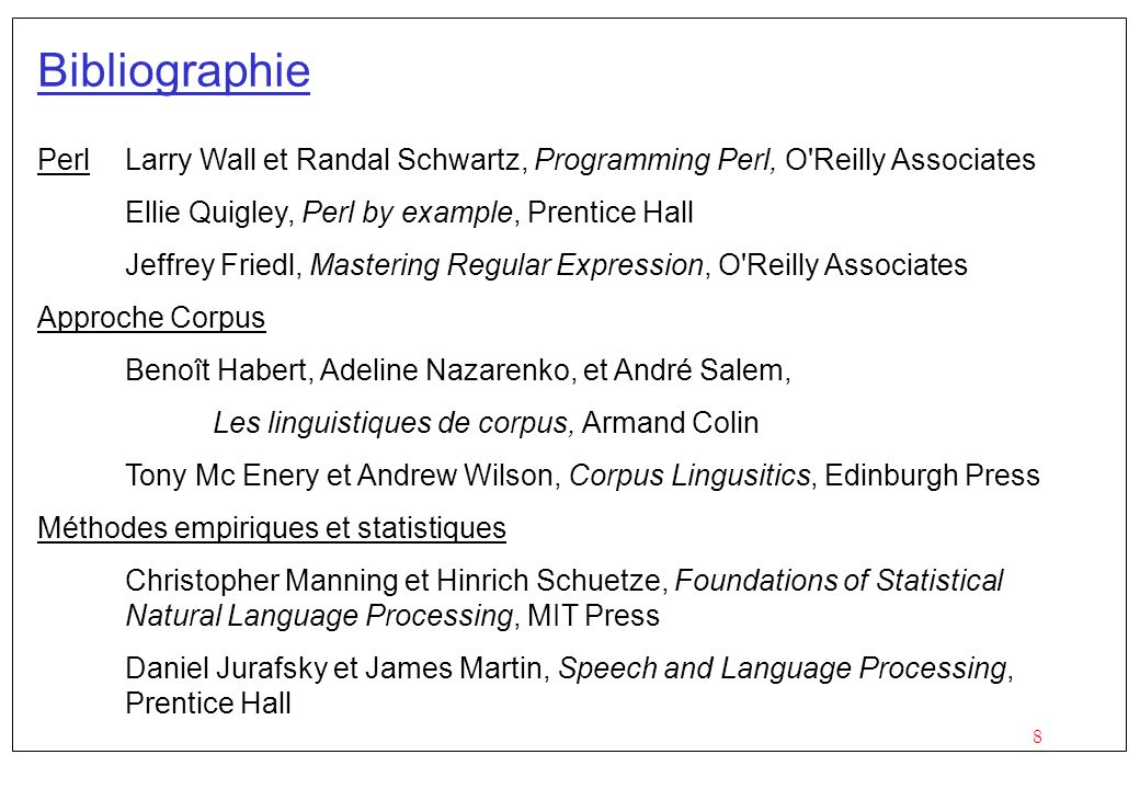 Bibliographie Perl Larry Wall et Randal Schwartz, Programming Perl, O Reilly Associates. Ellie Quigley, Perl by example, Prentice Hall.