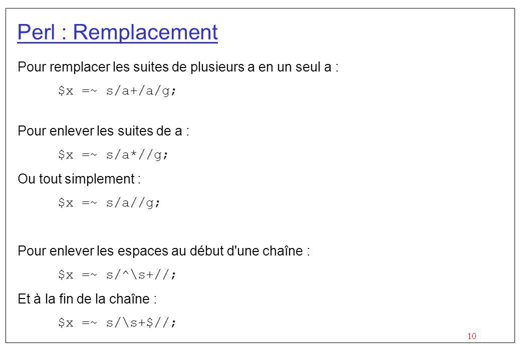 Perl : Remplacement Pour remplacer les suites de plusieurs a en un seul a : $x =~ s/a+/a/g; Pour enlever les suites de a :