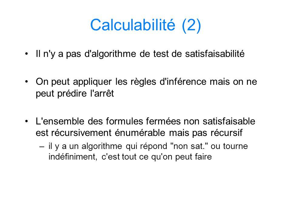 Calculabilité (2) Il n y a pas d algorithme de test de satisfaisabilité. On peut appliquer les règles d inférence mais on ne peut prédire l arrêt.