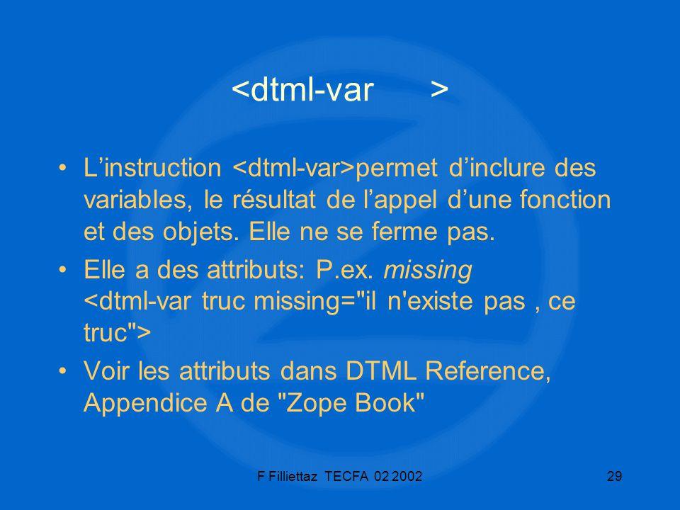 <dtml-var > L'instruction <dtml-var>permet d'inclure des variables, le résultat de l'appel d'une fonction et des objets. Elle ne se ferme pas.