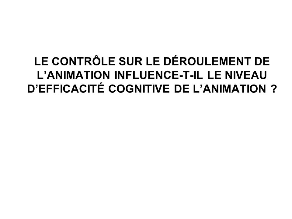 LE CONTRÔLE SUR LE DÉROULEMENT DE L'ANIMATION INFLUENCE-T-IL LE NIVEAU D'EFFICACITÉ COGNITIVE DE L'ANIMATION