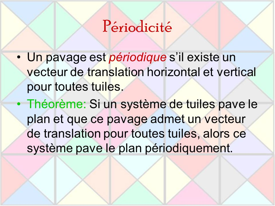 Périodicité Un pavage est périodique s'il existe un vecteur de translation horizontal et vertical pour toutes tuiles.