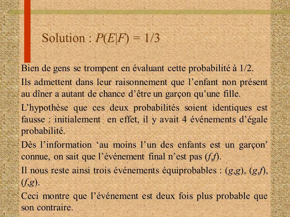 Solution : P(E|F) = 1/3 Bien de gens se trompent en évaluant cette probabilité à 1/2.