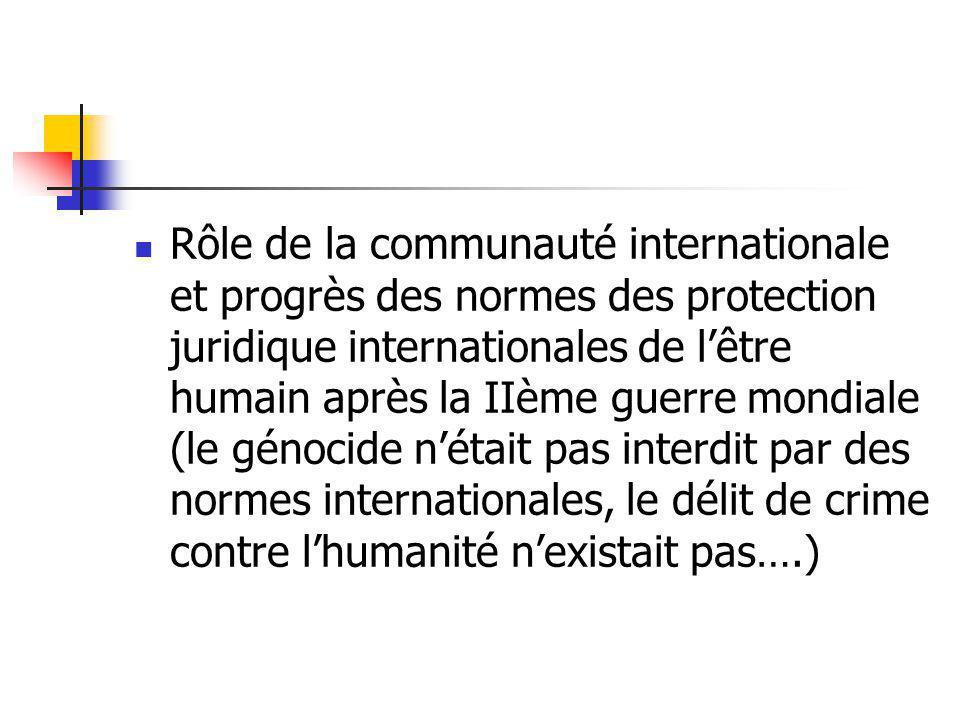 Rôle de la communauté internationale et progrès des normes des protection juridique internationales de l'être humain après la IIème guerre mondiale (le génocide n'était pas interdit par des normes internationales, le délit de crime contre l'humanité n'existait pas….)