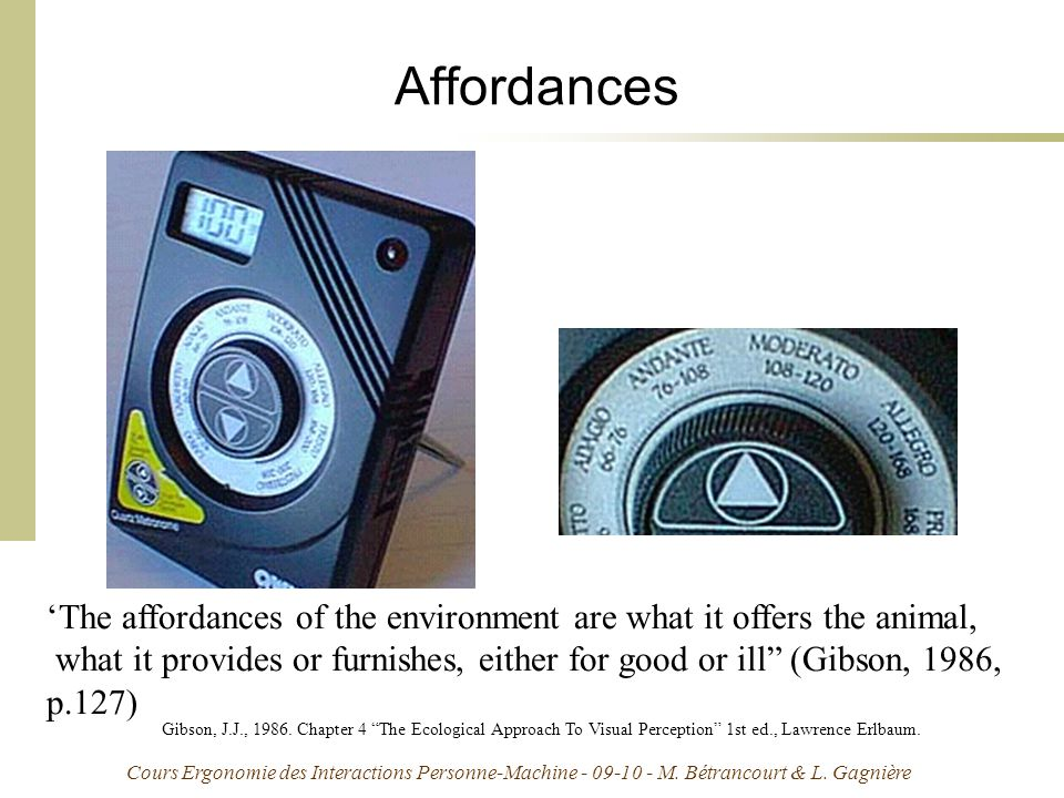 Affordances 'The affordances of the environment are what it offers the animal, what it provides or furnishes, either for good or ill (Gibson, 1986,