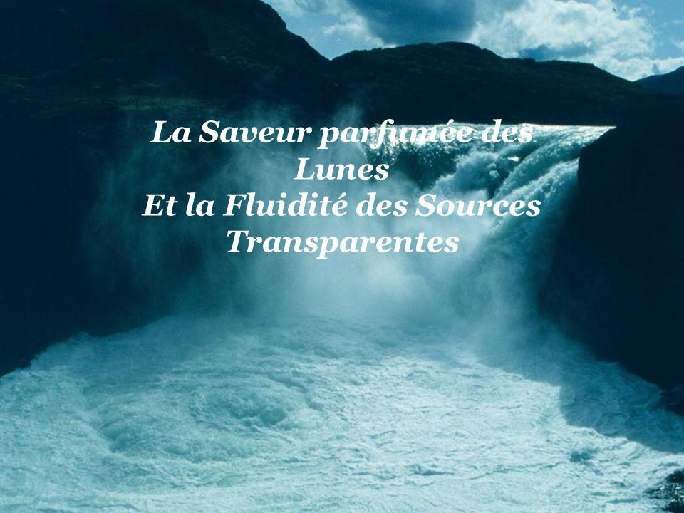 La Saveur parfumée des Lunes Et la Fluidité des Sources Transparentes