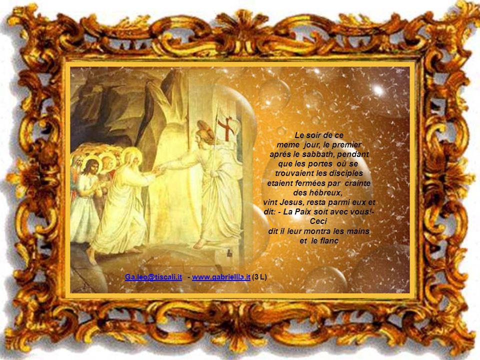 Le soir de ce meme jour, le premier aprés le sabbath, pendant que les portes où se trouvaient les disciples etaient fermées par crainte des hébreux, vint Jesus, resta parmi eux et dit: - La Paix soit avec vous!- Ceci dit il leur montra les mains et le flanc