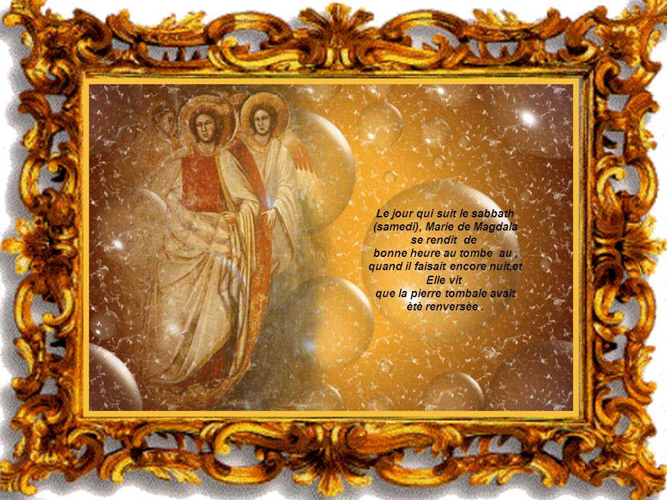 Le jour qui suit le sabbath (samedi), Marie de Magdala se rendit de bonne heure au tombe au , quand il faisait encore nuit,et Elle vit que la pierre tombale avait ètè renversèe .