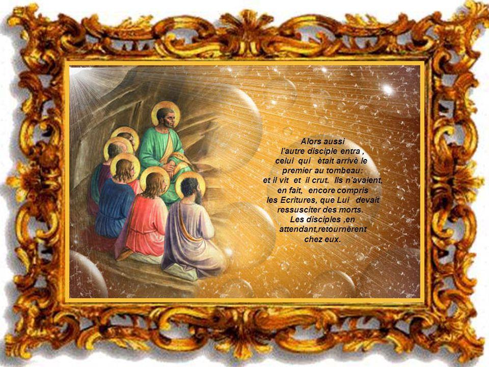 Alors aussi l'autre disciple entra , celui qui ètait arrivè le premier au tombeau: et il vit et il crut. Ils n'avaient, en fait, encore compris les Ecritures, que Lui devait ressusciter des morts. Les disciples ,en attendant,retournèrent chez eux.