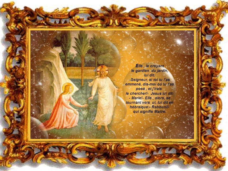 Elle , le croyant le gardien du jardin, lui dit: -Seigneur, si toi tu l'as emmené, dis-moi où tu l'as posè , et j'irais le chercher!- Jesus lui dit: - Marie!- Elle , alors, se tournant vers ui, lui dit en hébraique:- Rabbuni!- qui signifie Maitre.