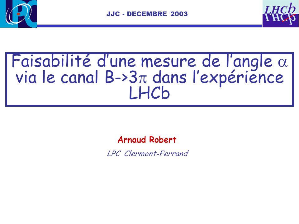 JJC - DECEMBRE 2003 Faisabilité d'une mesure de l'angle a via le canal B->3p dans l'expérience LHCb.