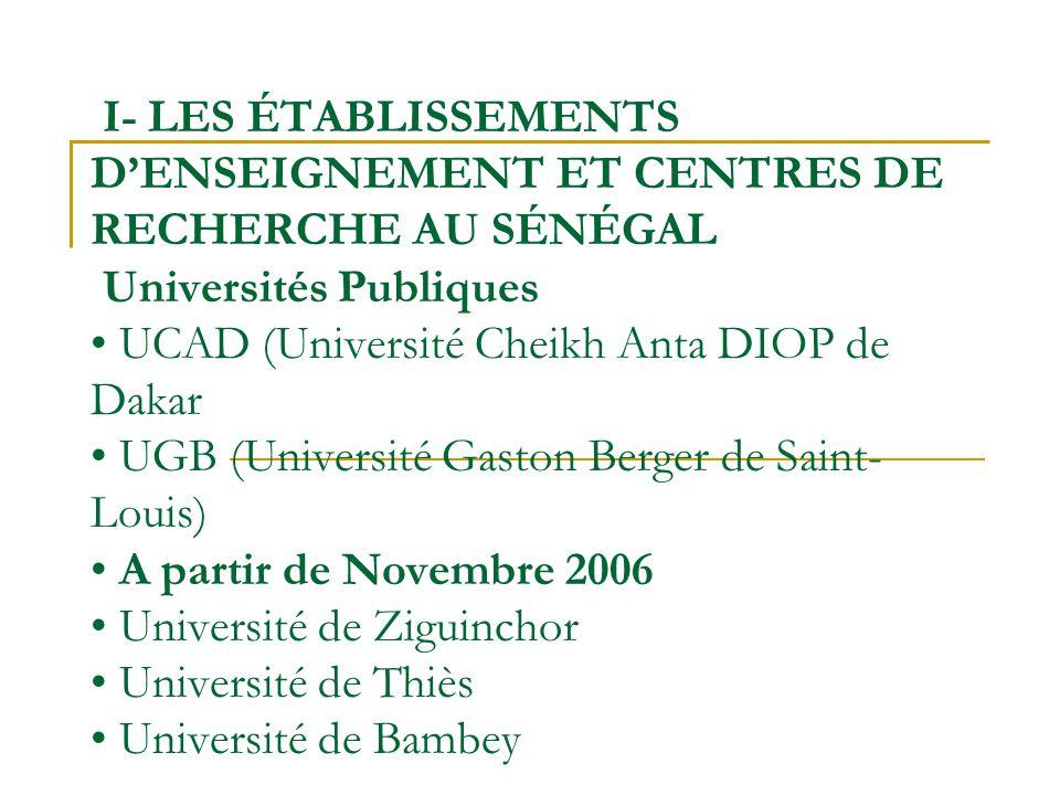 I- LES ÉTABLISSEMENTS D'ENSEIGNEMENT ET CENTRES DE RECHERCHE AU SÉNÉGAL Universités Publiques • UCAD (Université Cheikh Anta DIOP de Dakar • UGB (Université Gaston Berger de Saint- Louis) • A partir de Novembre 2006 • Université de Ziguinchor • Université de Thiès • Université de Bambey