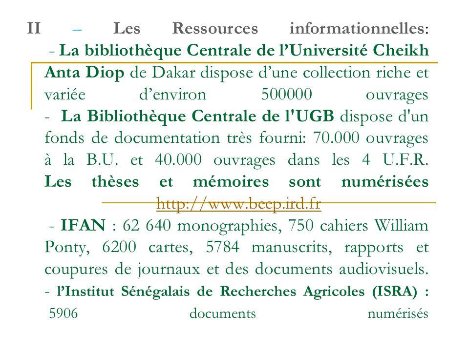 II – Les Ressources informationnelles: - La bibliothèque Centrale de l'Université Cheikh Anta Diop de Dakar dispose d'une collection riche et variée d'environ 500000 ouvrages - La Bibliothèque Centrale de l UGB dispose d un fonds de documentation très fourni: 70.000 ouvrages à la B.U.