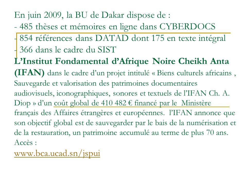 En juin 2009, la BU de Dakar dispose de : - 485 thèses et mémoires en ligne dans CYBERDOCS - 854 références dans DATAD dont 175 en texte intégral - 366 dans le cadre du SIST L'Institut Fondamental d'Afrique Noire Cheikh Anta (IFAN) dans le cadre d'un projet intitulé « Biens culturels africains , Sauvegarde et valorisation des patrimoines documentaires audiovisuels, iconographiques, sonores et textuels de l'IFAN Ch.