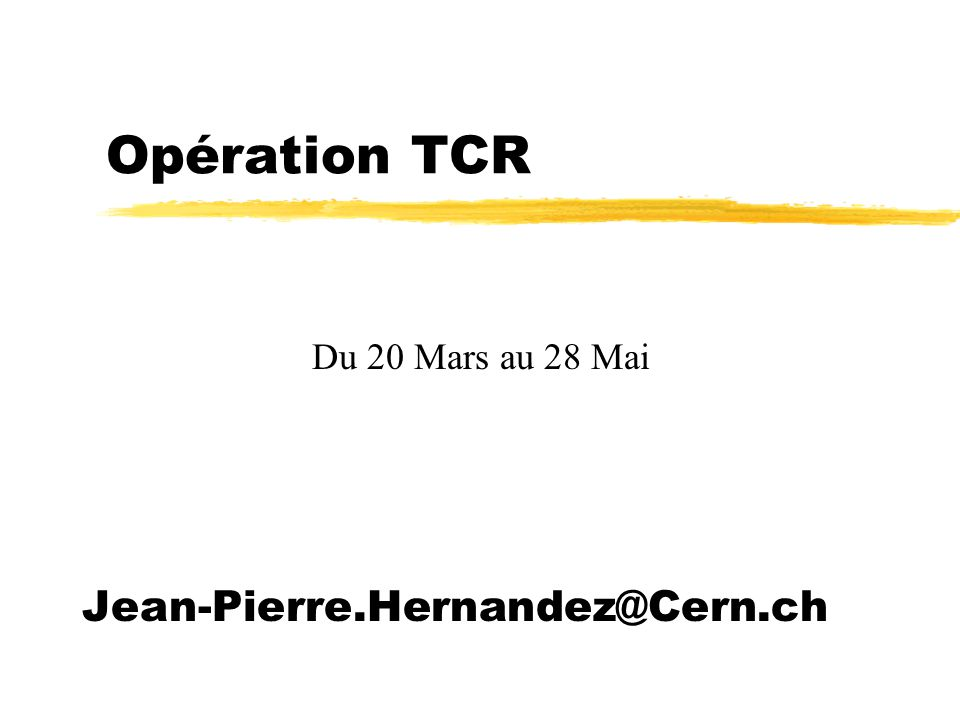 Opération TCR Du 20 Mars au 28 Mai Jean-Pierre.Hernandez@Cern.ch