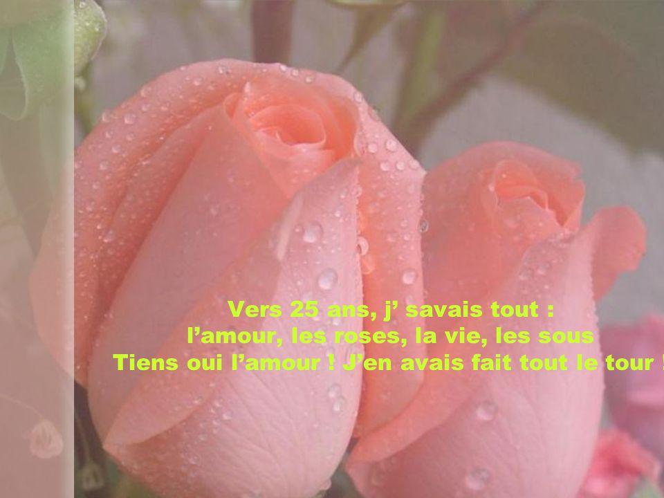 Vers 25 ans, j' savais tout : l'amour, les roses, la vie, les sous Tiens oui l'amour .