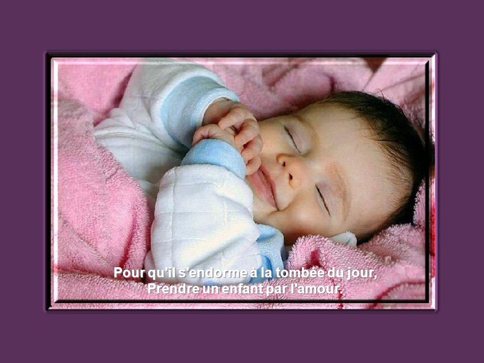 Pour qu il s endorme à la tombée du jour, Prendre un enfant par l amour.