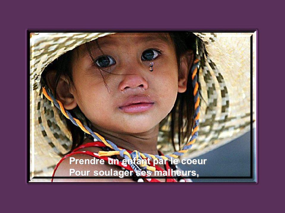 Prendre un enfant par le coeur Pour soulager ses malheurs,
