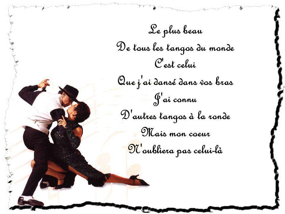 Le plus beau De tous les tangos du monde C est celui Que j ai dansé dans vos bras J ai connu D autres tangos à la ronde Mais mon coeur N oubliera pas celui-là