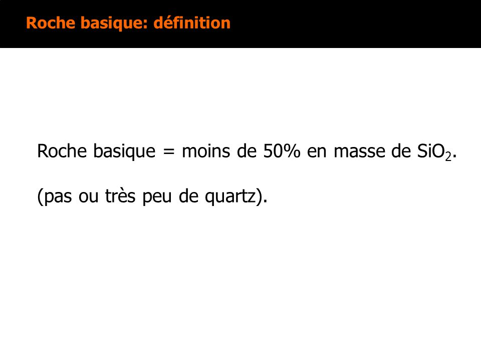 Roche basique = moins de 50% en masse de SiO2.
