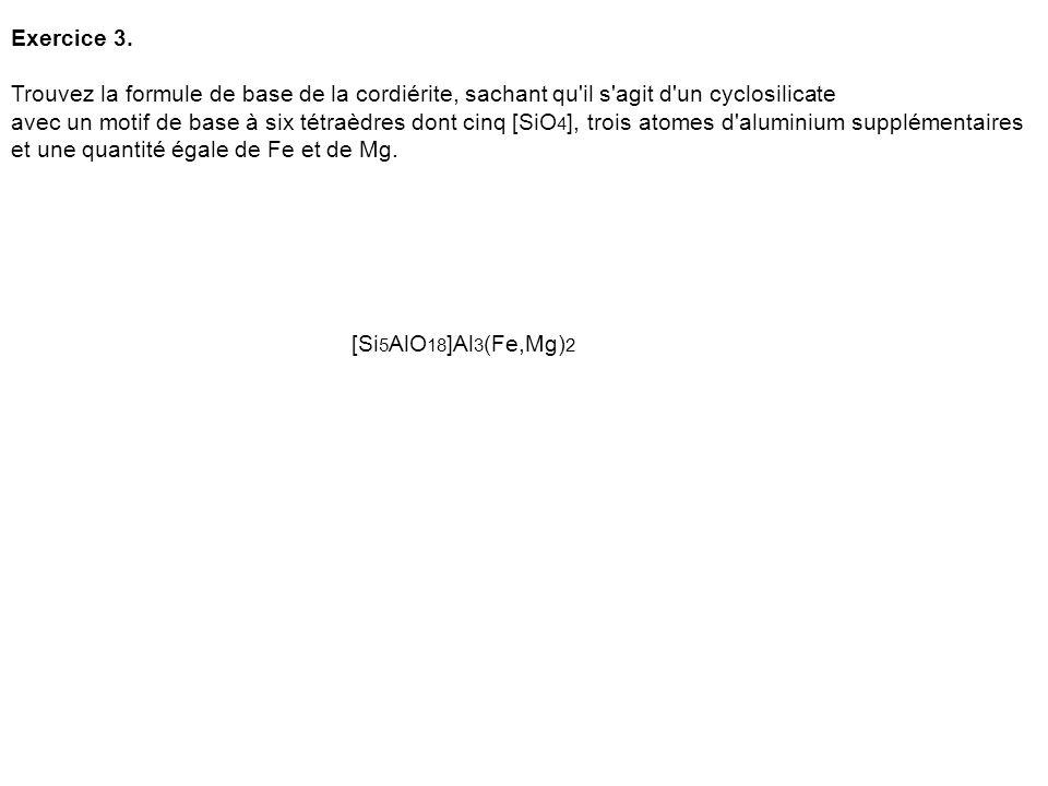 Exercice 3. Trouvez la formule de base de la cordiérite, sachant qu il s agit d un cyclosilicate.
