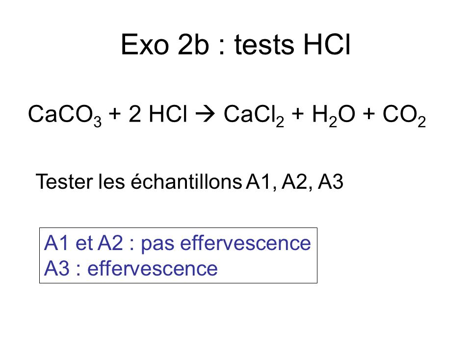 Exo 2b : tests HCl CaCO3 + 2 HCl  CaCl2 + H2O + CO2