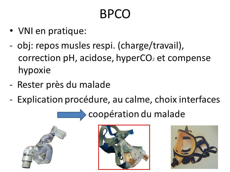 BPCO VNI en pratique: - obj: repos musles respi. (charge/travail), correction pH, acidose, hyperCO2 et compense hypoxie.