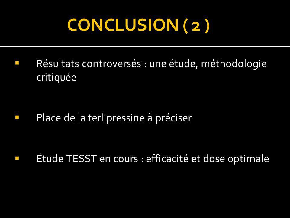CONCLUSION ( 2 ) Résultats controversés : une étude, méthodologie critiquée. Place de la terlipressine à préciser.