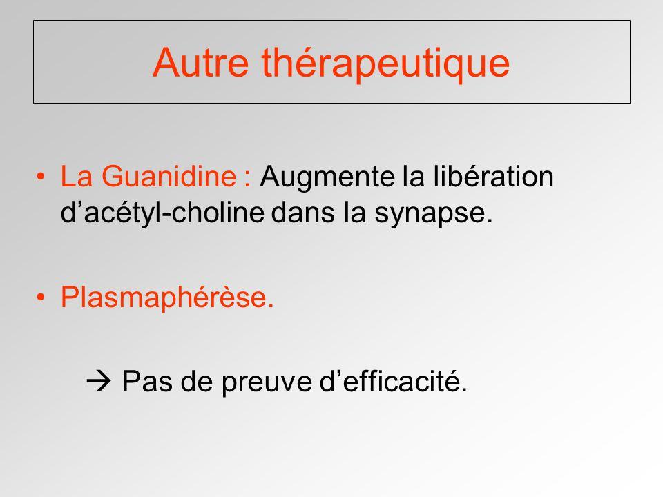 Autre thérapeutique La Guanidine : Augmente la libération d'acétyl-choline dans la synapse. Plasmaphérèse.