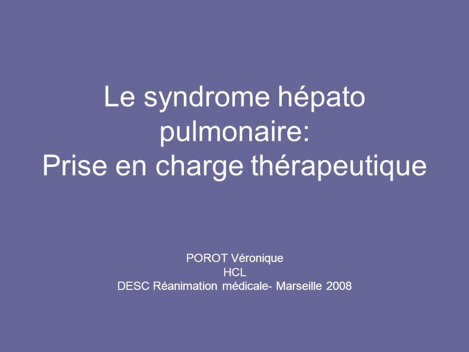 Le syndrome hépato pulmonaire: Prise en charge thérapeutique POROT Véronique HCL DESC Réanimation médicale- Marseille 2008