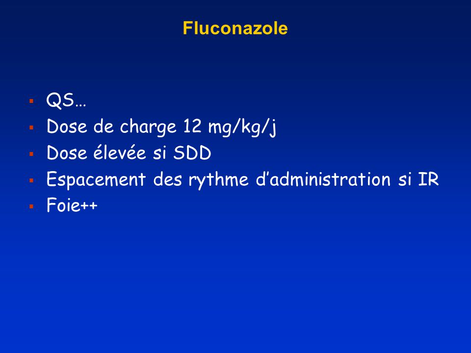Fluconazole QS… Dose de charge 12 mg/kg/j. Dose élevée si SDD. Espacement des rythme d'administration si IR.