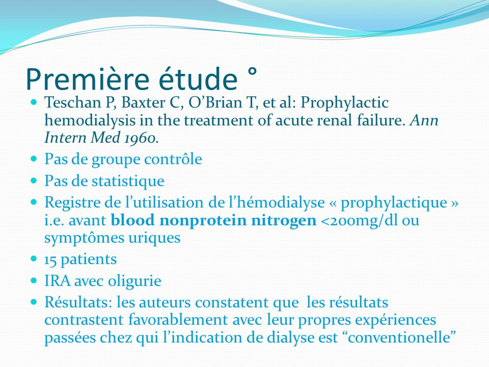 Première étude ° Teschan P, Baxter C, O'Brian T, et al: Prophylactic hemodialysis in the treatment of acute renal failure. Ann Intern Med 1960.
