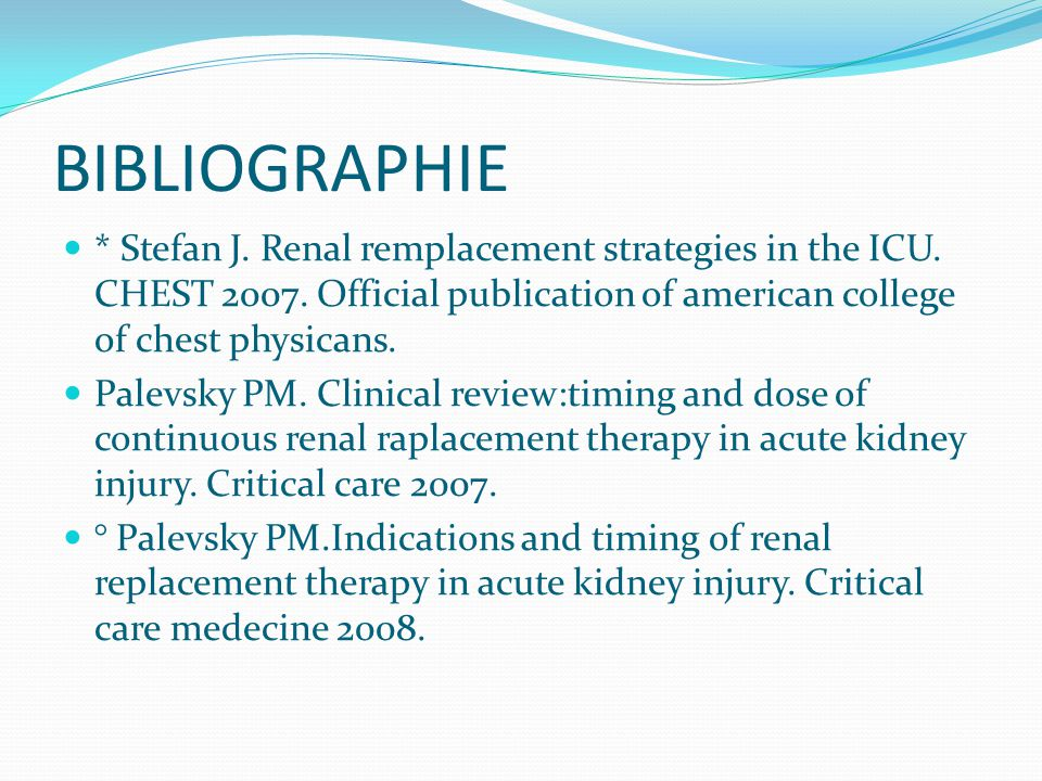 BIBLIOGRAPHIE * Stefan J. Renal remplacement strategies in the ICU. CHEST 2007. Official publication of american college of chest physicans.