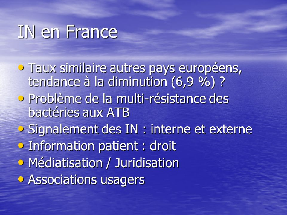 IN en France Taux similaire autres pays européens, tendance à la diminution (6,9 %) Problème de la multi-résistance des bactéries aux ATB.