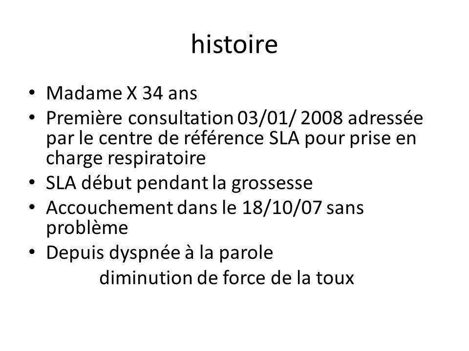 histoire Madame X 34 ans. Première consultation 03/01/ 2008 adressée par le centre de référence SLA pour prise en charge respiratoire.