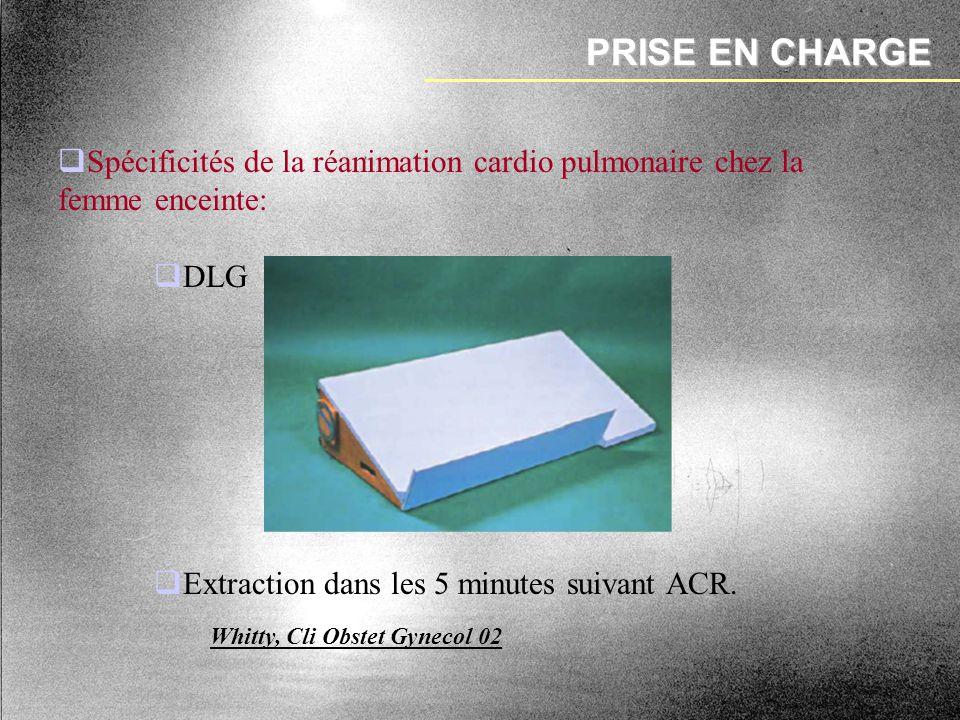 PRISE EN CHARGE Spécificités de la réanimation cardio pulmonaire chez la femme enceinte: DLG. Extraction dans les 5 minutes suivant ACR.