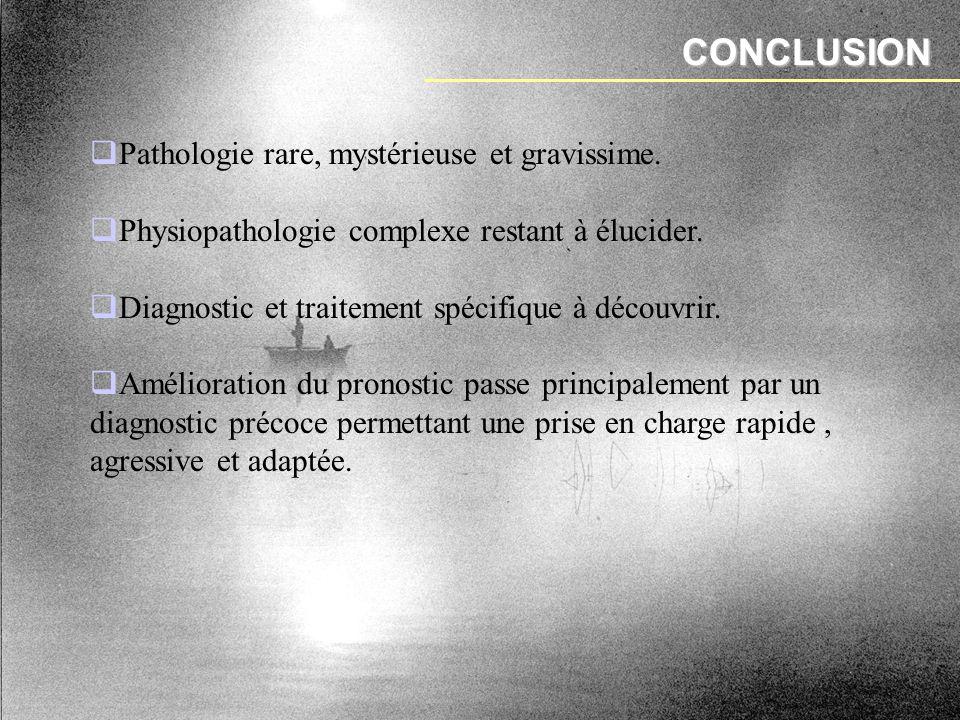 CONCLUSION Pathologie rare, mystérieuse et gravissime.