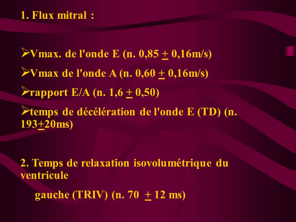 1. Flux mitral : Vmax. de l onde E (n. 0,85 + 0,16m/s) Vmax de l onde A (n. 0,60 + 0,16m/s) rapport E/A (n. 1,6 + 0,50)
