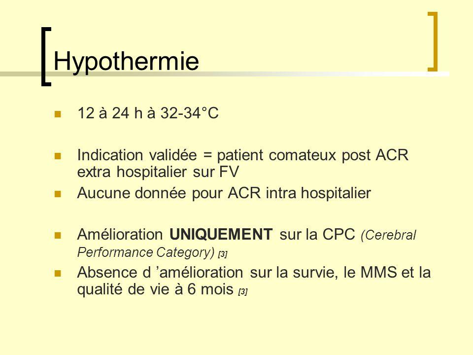 Hypothermie 12 à 24 h à 32-34°C. Indication validée = patient comateux post ACR extra hospitalier sur FV.