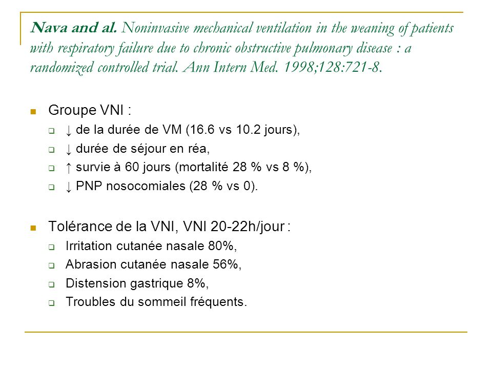 Nava and al. Noninvasive mechanical ventilation in the weaning of patients with respiratory failure due to chronic obstructive pulmonary disease : a randomized controlled trial. Ann Intern Med. 1998;128:721-8.