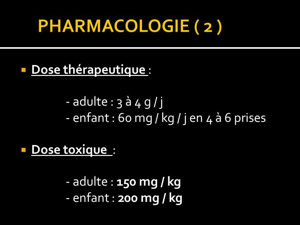 PHARMACOLOGIE ( 2 ) Dose thérapeutique : - adulte : 3 à 4 g / j