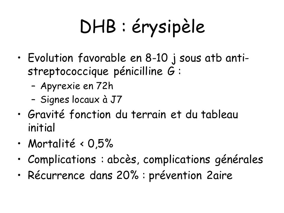 DHB : érysipèle Evolution favorable en 8-10 j sous atb anti-streptococcique pénicilline G : Apyrexie en 72h.