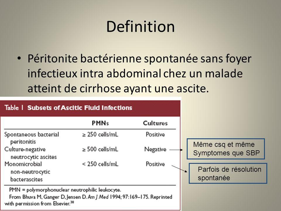 Definition Péritonite bactérienne spontanée sans foyer infectieux intra abdominal chez un malade atteint de cirrhose ayant une ascite.