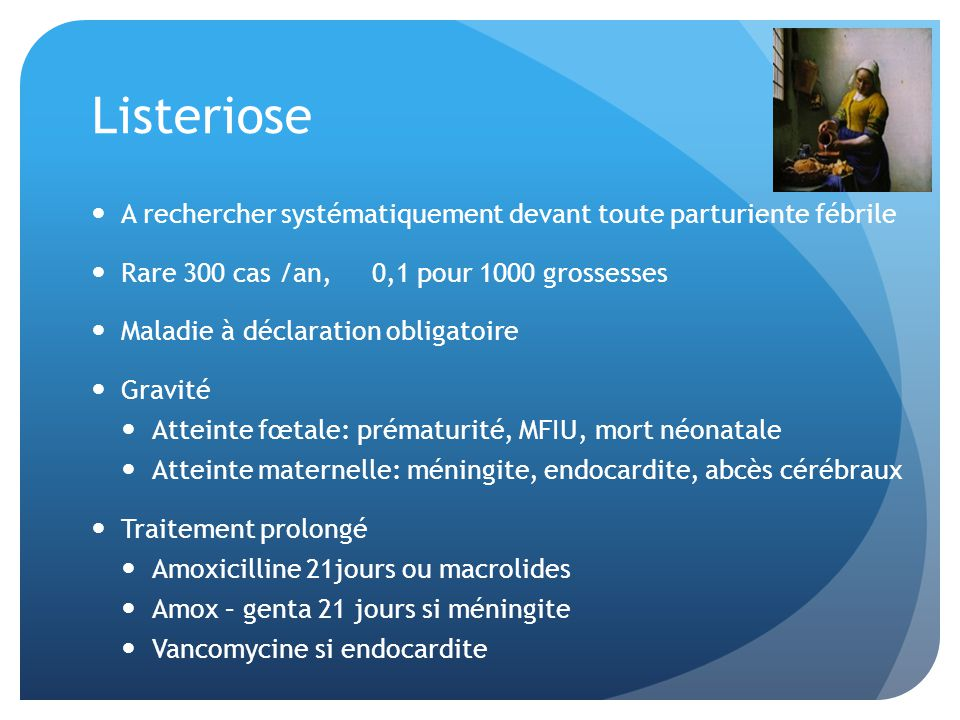 Listeriose A rechercher systématiquement devant toute parturiente fébrile. Rare 300 cas /an, 0,1 pour 1000 grossesses.