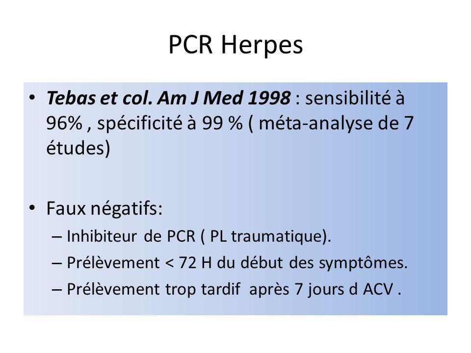 PCR Herpes Tebas et col. Am J Med 1998 : sensibilité à 96% , spécificité à 99 % ( méta-analyse de 7 études)