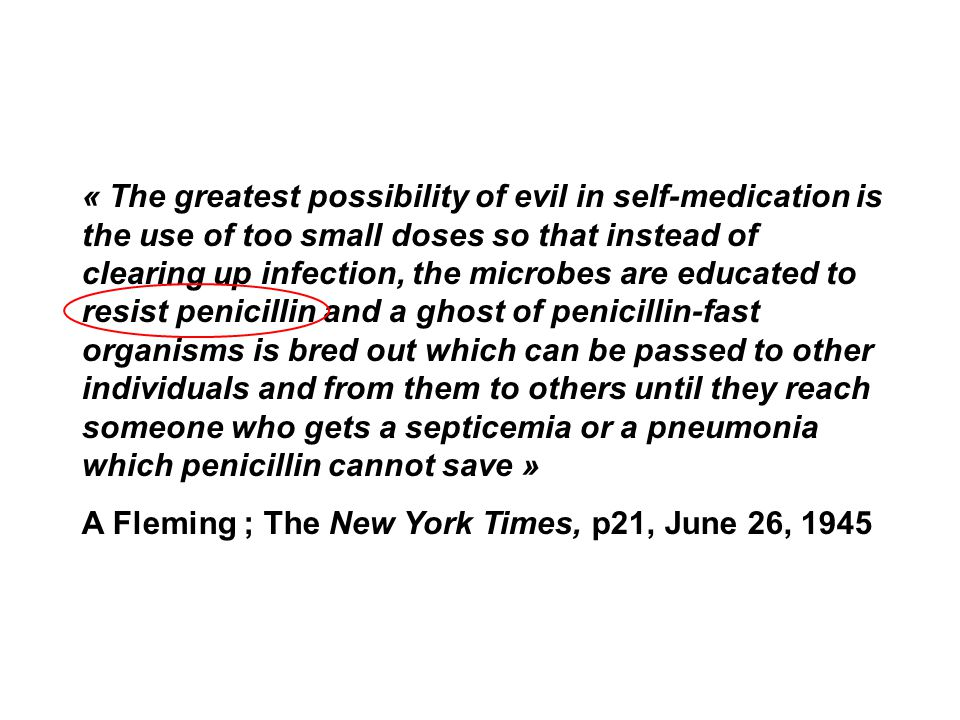 « The greatest possibility of evil in self-medication is the use of too small doses so that instead of clearing up infection, the microbes are educated to resist penicillin and a ghost of penicillin-fast organisms is bred out which can be passed to other individuals and from them to others until they reach someone who gets a septicemia or a pneumonia which penicillin cannot save »